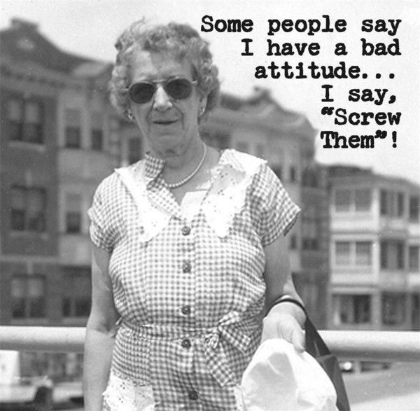 """Humorous truisms from Annie. Annie believes that a cheap shot of laughter can smooth out the wrinkled, bumpy road we call life! 'Some people say I have a bad attitude...I say, """"Screw Them""""!'"""