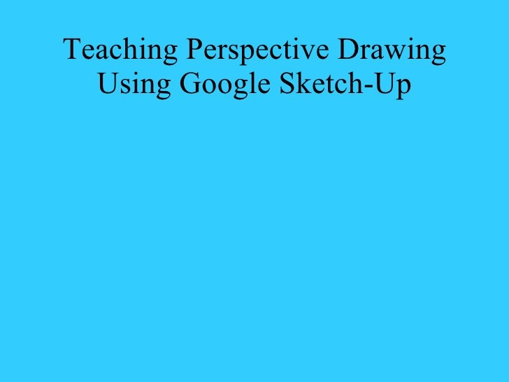 Teaching Perspective Drawing Using Google Sketch Up 2 by Janet Baran, via Slideshare