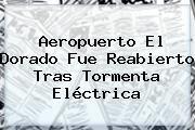 http://tecnoautos.com/wp-content/uploads/imagenes/tendencias/thumbs/aeropuerto-el-dorado-fue-reabierto-tras-tormenta-electrica.jpg Aeropuerto El Dorado. Aeropuerto El Dorado fue reabierto tras tormenta eléctrica, Enlaces, Imágenes, Videos y Tweets - http://tecnoautos.com/actualidad/aeropuerto-el-dorado-aeropuerto-el-dorado-fue-reabierto-tras-tormenta-electrica/