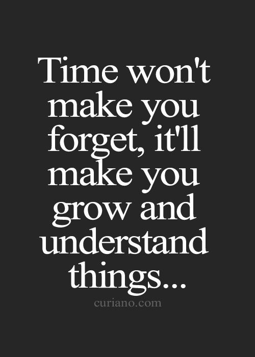 Time won't make you forget, it'll make you grow and understand things...