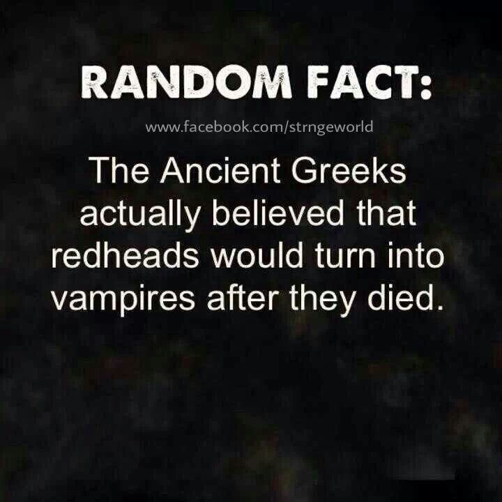 Random fact: The ancient Greeks actually believed that redheads would turn into vampires after they died.  Redhead facts, ginger facts, red hair
