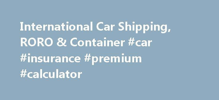 International Car Shipping, RORO & Container #car #insurance #premium #calculator http://car.remmont.com/international-car-shipping-roro-container-car-insurance-premium-calculator/  #shipping cars # Car Shipping Overseas NY International Shipping offers a variety of shipment options for the international shipping of your vehicle. Each shipment method is customized to the individual needs of each client as they transport their vehicle overseas. One of our international relocation specialists…