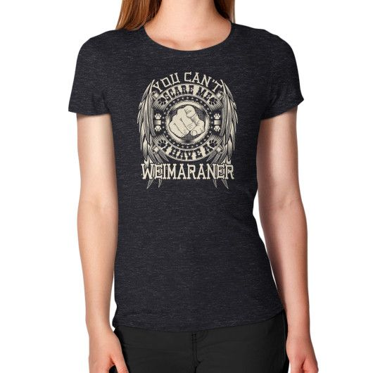 You can't scare me I have a Weimaraner Women's T-Shirt
