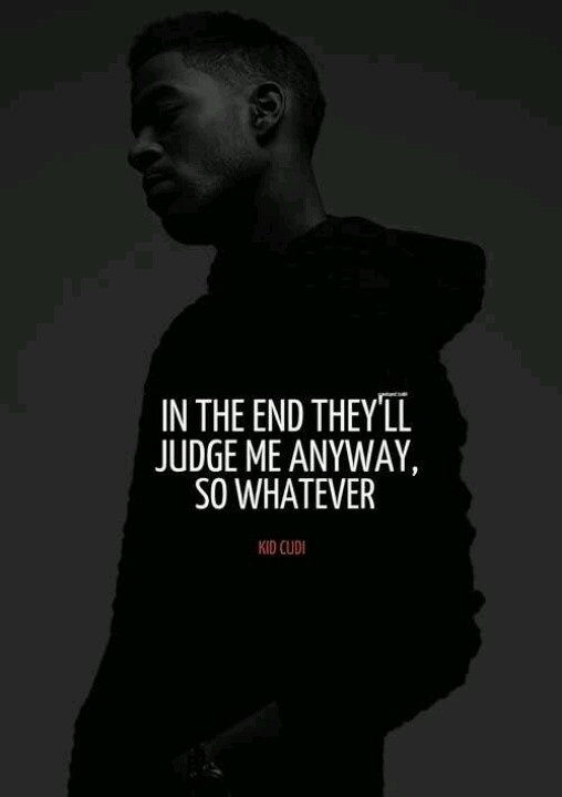 'In the end they'll judge me anyway, so whatever.' - Kid Cudi
