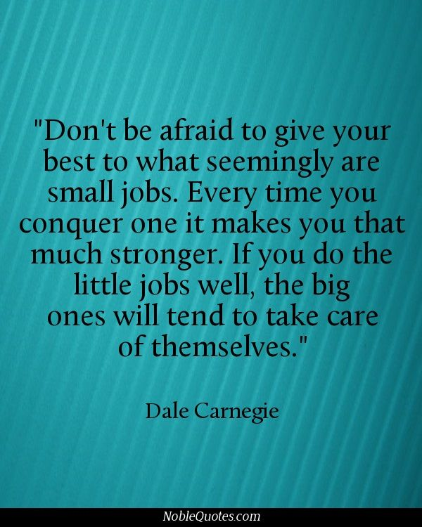 Don't be afraid to give your best to what seemingly are small jobs. Every time you conquer one it makes you that much stronger. If you do the little jobs well, the big ones will tend to take care of themselves