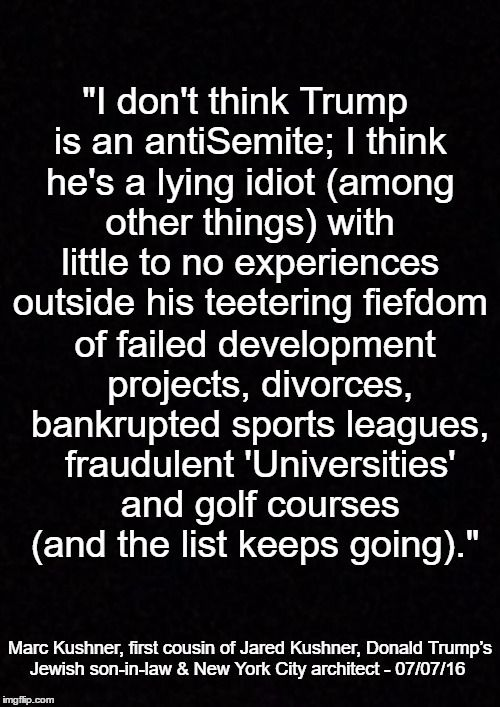 """""""i don't think Trump is an antiSemite; I think he's a lying idiot (among other things) with little to no experiences outside his teetering fiefdom of failed development projects, divorces, bankrupted sports leagues, fraudulent 'Universities' and golf courses (and the list keeps going)."""" Marc Kushner, first cousing of Jared Kushner, Donald Trump's Jewish son-in-law & New York city architect - 07/07/16"""