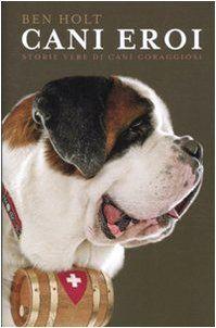 Gatti & Cani di Casa: Cani eroi. Storie vere di cani coraggiosi