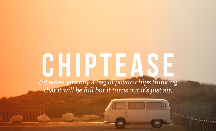 Chiptease (n) when you buy a bag of potato chips thinking that it will be full but it turns out it's just air.