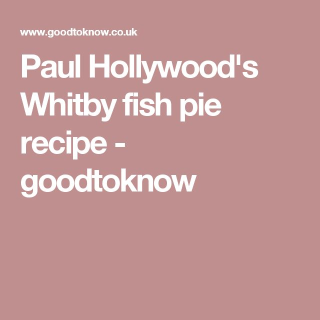 Paul Hollywood's Whitby fish pie recipe - goodtoknow