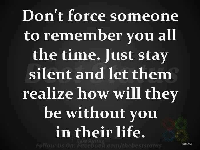 Don't force someone to remember you all the time.  Just stay silent and let them realize how will they be without you in their life.
