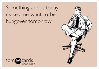 Funny Weekend Ecard: Something about today makes me want to be hungover tomorrow.