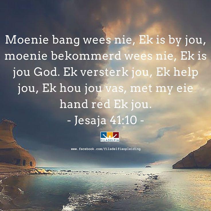 Moenie bang wees nie, Ek is by jou, moenie bekommerd wees nie, Ek is jou God. Ek versterk jou, Ek help jou, Ek jou jou vas, met my eie hand red Ek jou. Jesaja 41:10