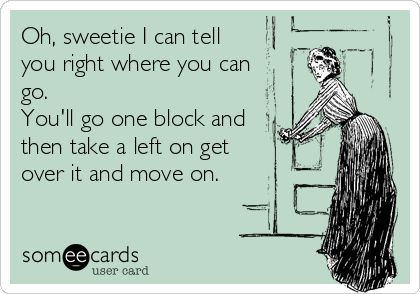 Oh, sweetie I can tell you right where you can go. You'll go one block and then take a left on get over it and move on.