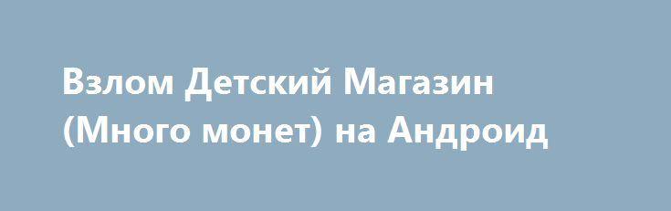 Взлом Детский Магазин (Много монет) на Андроид http://androider-vip.ru/games/casual/1175-vzlom-detskiy-magazin-mnogo-monet-na-android.html
