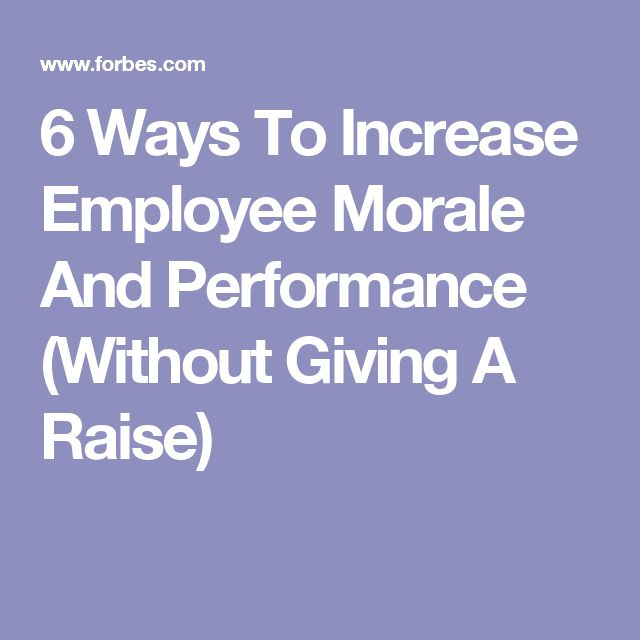 6 Ways To Increase Employee Morale And Performance (Without Giving A Raise)