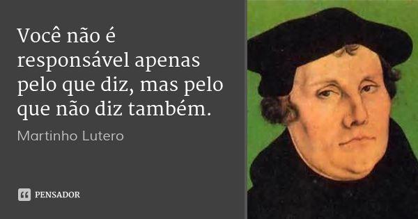 Você não é responsável apenas pelo que diz, mas pelo que não diz também. — Martinho Lutero