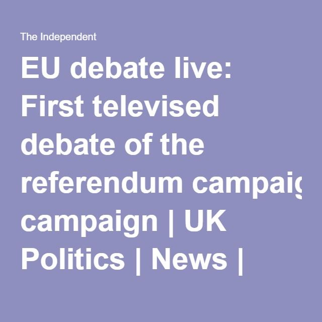 EU debate live: First televised debate of the referendum campaign | UK Politics | News | The Independent