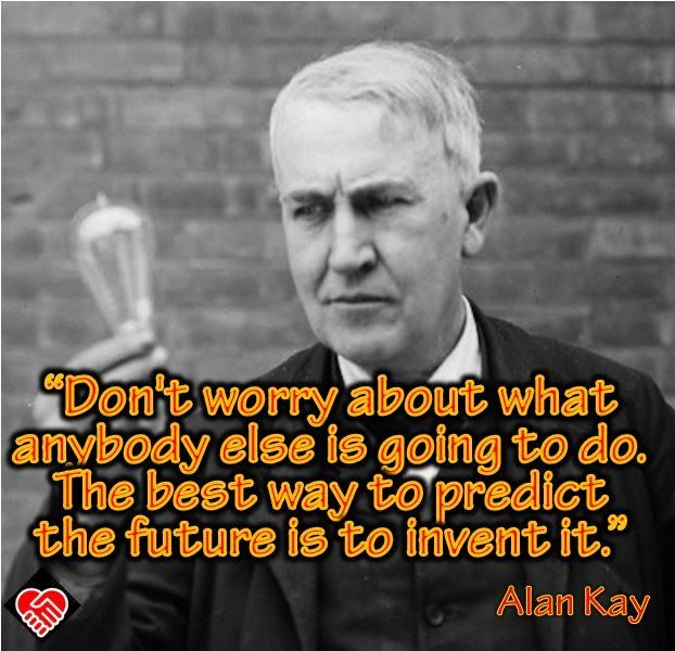 """Don't worry about what anybody else is going to do. The best way to predict the future is to invent it."" --Alan Kay"