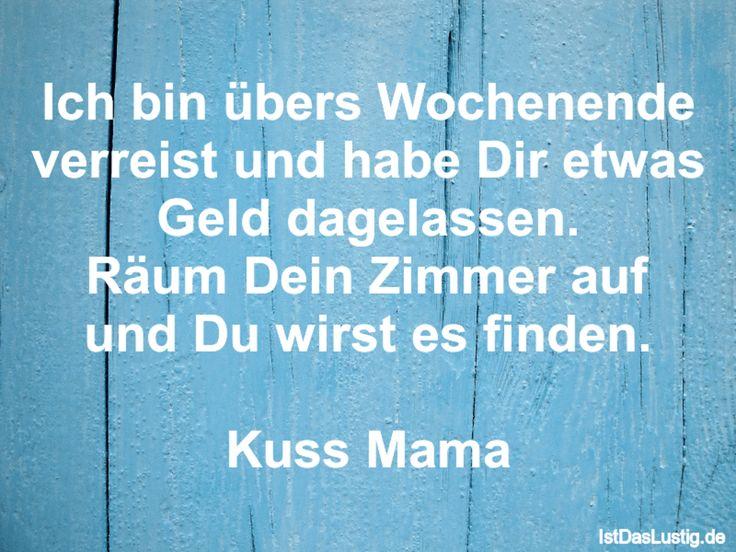 Ich bin übers Wochenende verreist und habe Dir etwas Geld dagelassen. Räum Dein Zimmer auf und Du wirst es finden.  Kuss Mama ... gefunden auf https://www.istdaslustig.de/spruch/2855 #lustig #sprüche #fun #spass