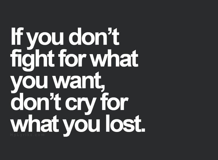 If you don't fight for what you want,don't cry for what you lost