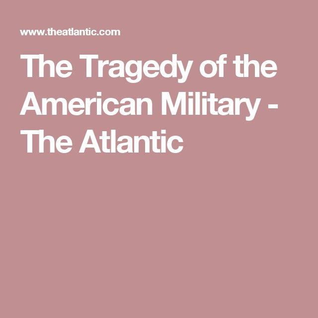 The Tragedy of the American Military - The Atlantic