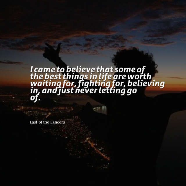 I Came To Believe That Some Of The Best Things In Life Are Worth Waiting For Fighting For Believing In And Just Never Letting Letting Go Life Is Good Life