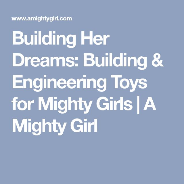Building Her Dreams: Building & Engineering Toys for Mighty Girls | A Mighty Girl