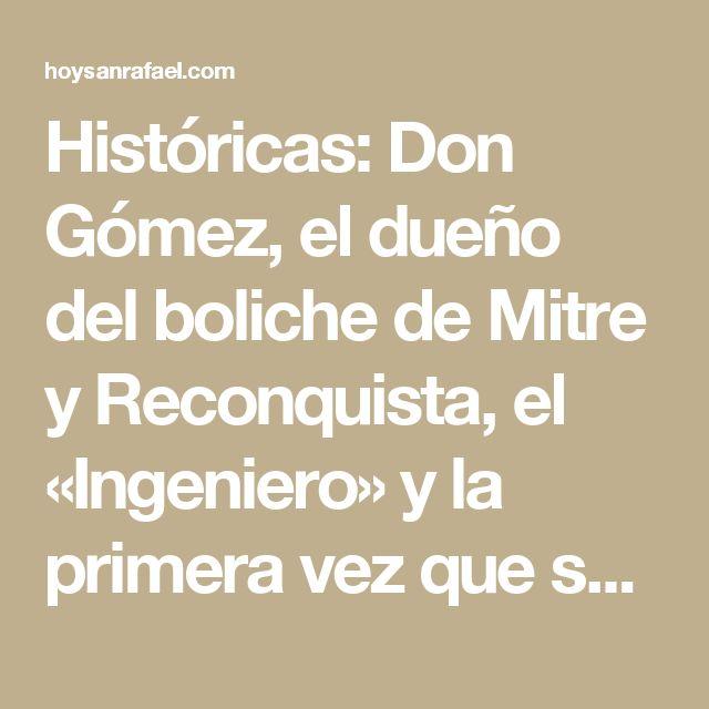 Históricas: Don Gómez, el dueño del boliche de Mitre y Reconquista, el «Ingeniero» y la primera vez que se lo vio llorando al negro Soto* | Hoy San Rafael