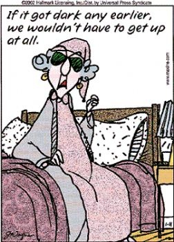 If it got dark any earlier, we wouldn't have to get up at all.  Maxine   I agree.  I wish we would stay on daylight savings time all year. Lol