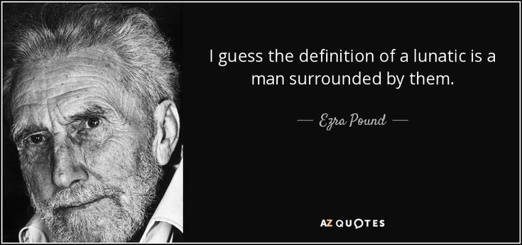 I guess the definition of a lunatic is a man surrounded by them. - Ezra Pound