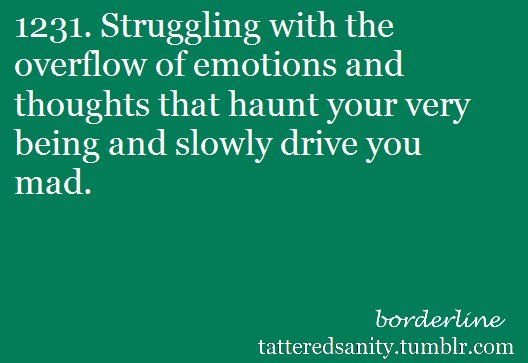 Struggling with the overflow of emotions and thoughts that haunt your very being and slowly drive you mad.