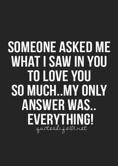 Someone asked me what I saw in you to #love you so much.. My only answer was.. EVERYTHING
