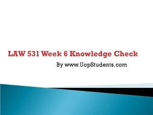 www.UopStudents.com University of Phoenix LAW 531 Week 6 Knowledge Check Want to see the complete Knowledge Check..?? Click here http://goo.gl/qlqDDI