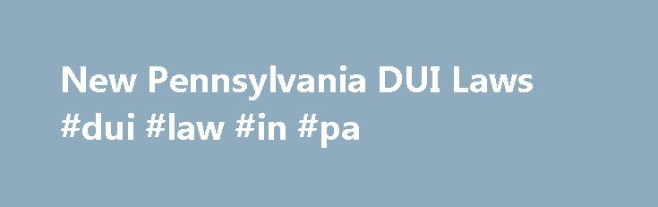 New Pennsylvania DUI Laws #dui #law #in #pa http://missouri.nef2.com/new-pennsylvania-dui-laws-dui-law-in-pa/  # New Pennsylvania DUI Laws The latest Pennsylvania DUI laws are designed to be more specific than previous laws. In addition to more specific definitions of DUI, there are also harsher penalties associated with DUI convictions. The laws are sometimes updated to include new provisions. The following DUI laws are the latest, with most of them having been updated in 2004. Three Tiers…