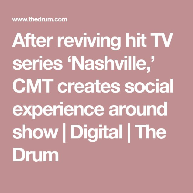 After reviving hit TV series 'Nashville,' CMT creates social experience around show | Digital | The Drum