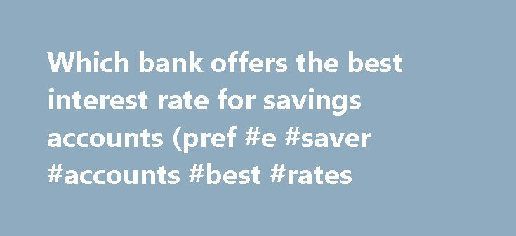 Which bank offers the best interest rate for savings accounts (pref #e #saver #accounts #best #rates http://savings.remmont.com/which-bank-offers-the-best-interest-rate-for-savings-accounts-pref-e-saver-accounts-best-rates/  Which bank offers the best interest rate for savings accounts (pref. with no minimum) in...