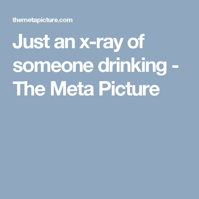 Just an x-ray of someone drinking - The Meta Picture