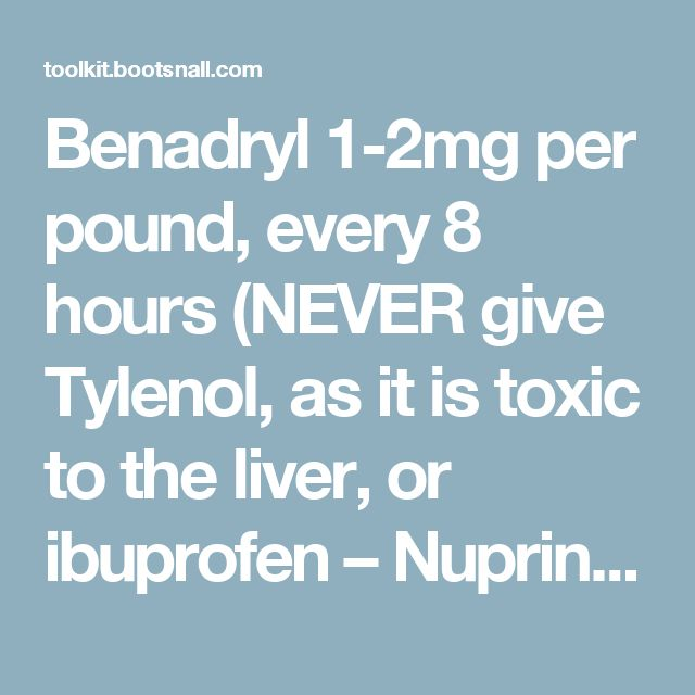 Benadryl 1-2mg per pound, every 8 hours (NEVER give Tylenol, as it is toxic to the liver, or ibuprofen – Nuprin, Motrin, Advil, etc. Ibuprofen is very toxic and fatal to dogs at low doses. Only aspirin is safe for dogs, and buffered aspirin or ascriptin is preferred to minimize stomach upset.) aspirin 5 mg per pound every 12 hours hydrogen peroxide to induce vomiting: 1-3 tsp every 10 min until dog vomits Pepto Bismol 1 tsp per 5 pound per 6 hours Kaopectate 1 ml per 1 pound per 2 hours…