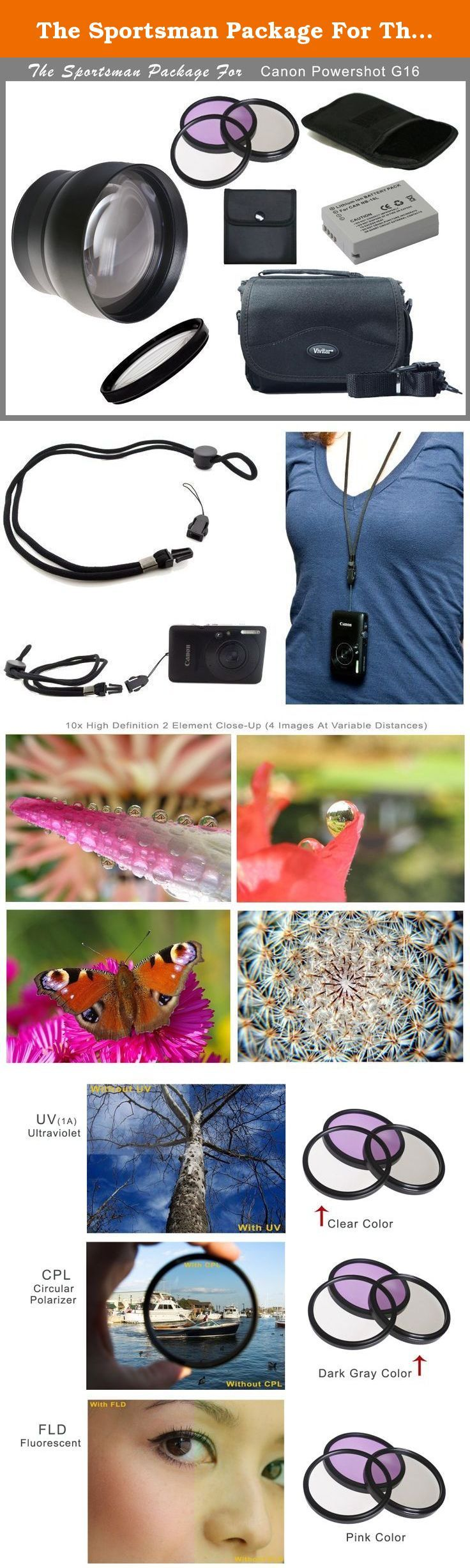 The Sportsman Package For The Canon Powershot G16. The Sportsman Package: Telephoto Lens (2.2x) For Canon G16 (58mm) 3 Piece Lens Filter Set (HD) Includes UV, Circular Polarizer, Fluorescent. (Filters: Multi-threaded & Multi-Coated (58mm) 10x High Definition 2 Element Close-Up (Macro) Lens (58mm) w/ Padded Pouch High Capacity Rechargeable Lithium Ion Battery Camera Case Mult-Adapt Neck Strap Required Lens Adapter (Not Pictured) Camera NOT Inluded .