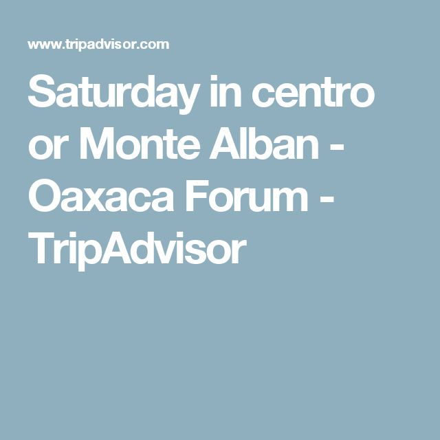 Saturday in centro or Monte Alban - Oaxaca Forum - TripAdvisor