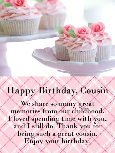 We Share Great Memories! Happy Birthday Card for Cousin: This birthday card not only features the most beautiful fancy flower cupcakes, it also showcases a thoughtful message that will touch your cousin's heart. The cupcakes were carefully crafted with pink frosting and a delicate rose sitting atop each one. Special care was taken to create these sweets so that you can present them to your cousin.