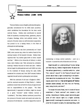This biography on Thomas Hobbes focuses on his seminal work, Leviathan.  Here, Hobbes argues that the selfish, often violent nature of people necessitates the creation of a strong central authority.  Under an unspoken agreement, people agree to give up certain rights in exchange for order and protection.The biography includes a series of questions based on the reading.In using this in my own class room, students are encouraged to:1.