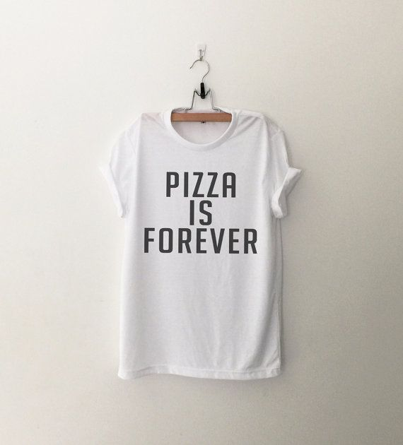 Pizza is forever • Sweatshirt • Clothes Casual Outift for • teens • movies • girls • women •. summer • fall • spring • winter • outfit ideas • hipster • dates • school • parties • Tumblr Teen Fashion Print Tee Shirt
