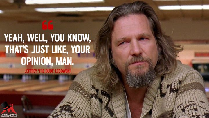 Yeah, well, you know, that's just like, your opinion, man. - MagicalQuote | Big  lebowski quotes, The dude quotes, Mom humor