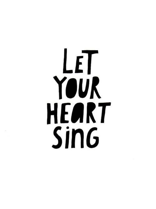 let your heart sing, because there are the words for a song, not in you brain, because you'r brain is to littele for that :)
