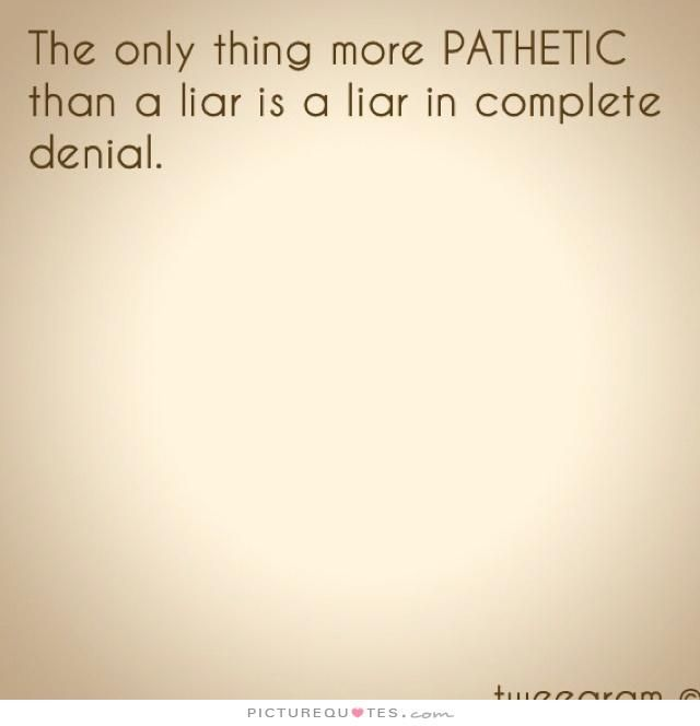 The only thing more pathetic than a liar is a liar in complete denial. Picture Quotes.