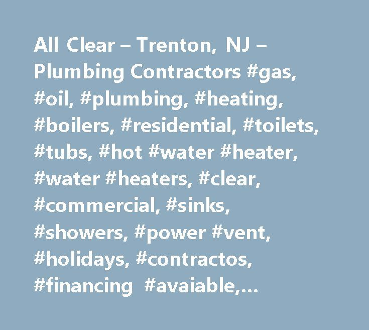 All Clear – Trenton, NJ – Plumbing Contractors #gas, #oil, #plumbing, #heating, #boilers, #residential, #toilets, #tubs, #hot #water #heater, #water #heaters, #clear, #commercial, #sinks, #showers, #power #vent, #holidays, #contractos, #financing #avaiable, #plumbing #heating # # #colling, #drain # # #sewer #cleaning, #showers, #emergency, #se #habla #espanol, #financing, #fast, #rooter, #service, #nights, #plumbing #services # # #repairs, #clogged #drains, #sewer #cleaning, #pipe #thawing…