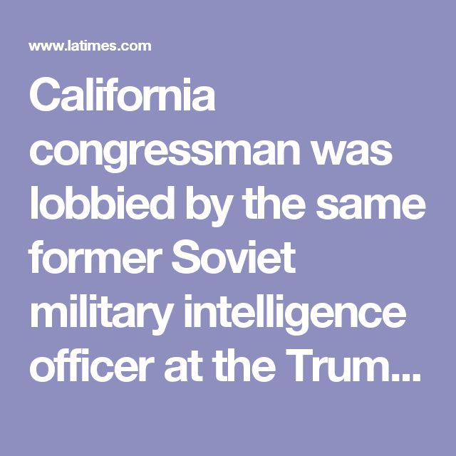 California congressman was lobbied by the same former Soviet military intelligence officer at the Trump meeting - LA Times