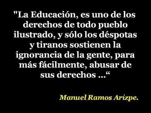 """... """"La educación, es uno de los derechos de todo pueblo ilustrado, y sólo los déspotas y tiranos sostienen la ignorancia de la gente, para más fácilmente, abusar de sus derechos"""". Manuel Ramos Arizpe."""