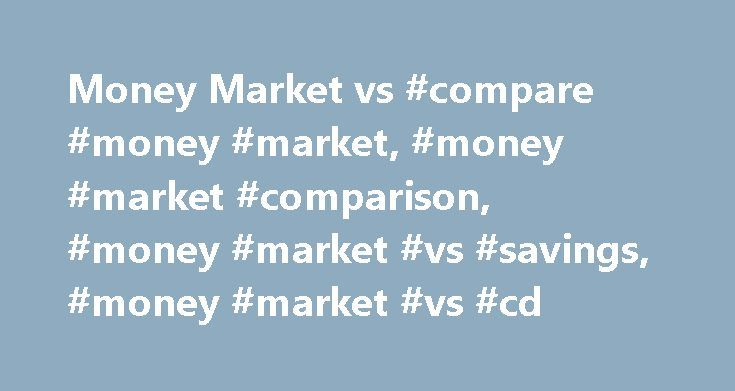 Money Market vs #compare #money #market, #money #market #comparison, #money #market #vs #savings, #money #market #vs #cd http://tickets.nef2.com/money-market-vs-compare-money-market-money-market-comparison-money-market-vs-savings-money-market-vs-cd/  # Call: 1-877-422-6569 8 a.m. – 8 p.m. ET Monday – Friday Compare Money Market Accounts with Savings and CD Accounts If you've ever wondered what the best longer-term savings option is for your money, then our account comparison chart is the…